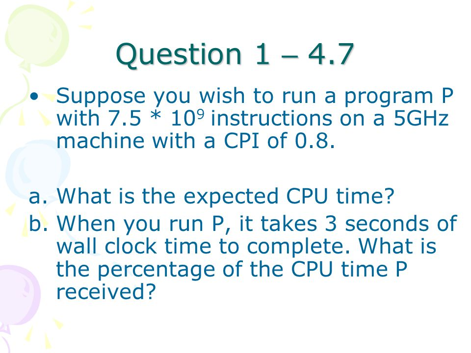 Question 1 – 4.7 Suppose you wish to run a program P with 7.5 * 10 9 instructions on a 5GHz machine with a CPI of 0.8. a.What is the expected CPU time