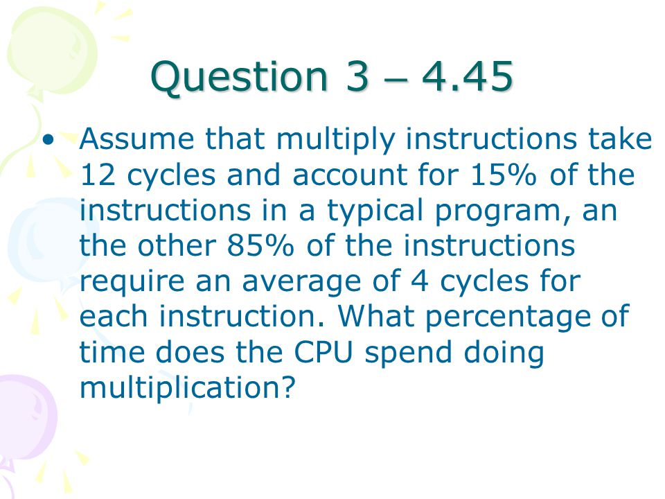 Question 3 – 4.45 Assume that multiply instructions take 12 cycles and account for 15% of the instructions in a typical program, an the other 85% of t