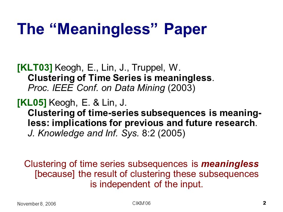 CIKM062 November 8, 2006 The Meaningless Paper [KLT03] Keogh, E., Lin, J., Truppel, W. Clustering of Time Series is meaningless. Proc. IEEE Conf. on D