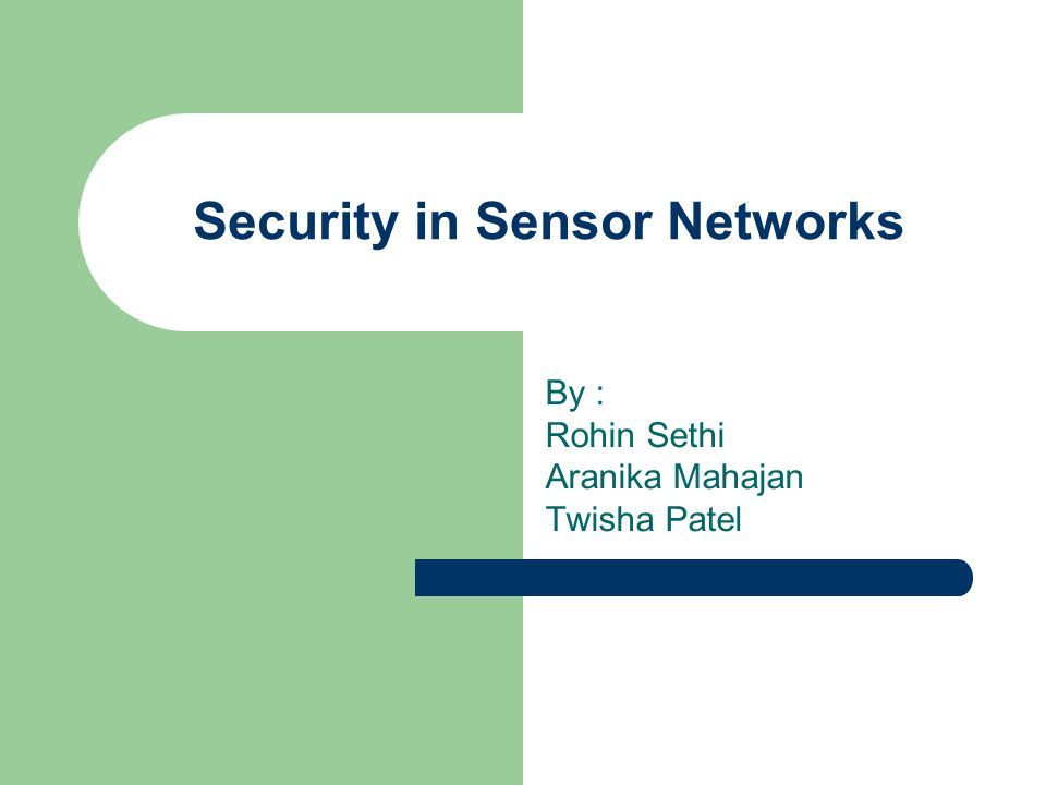 Security in Sensor Networks By : Rohin Sethi Aranika Mahajan Twisha Patel