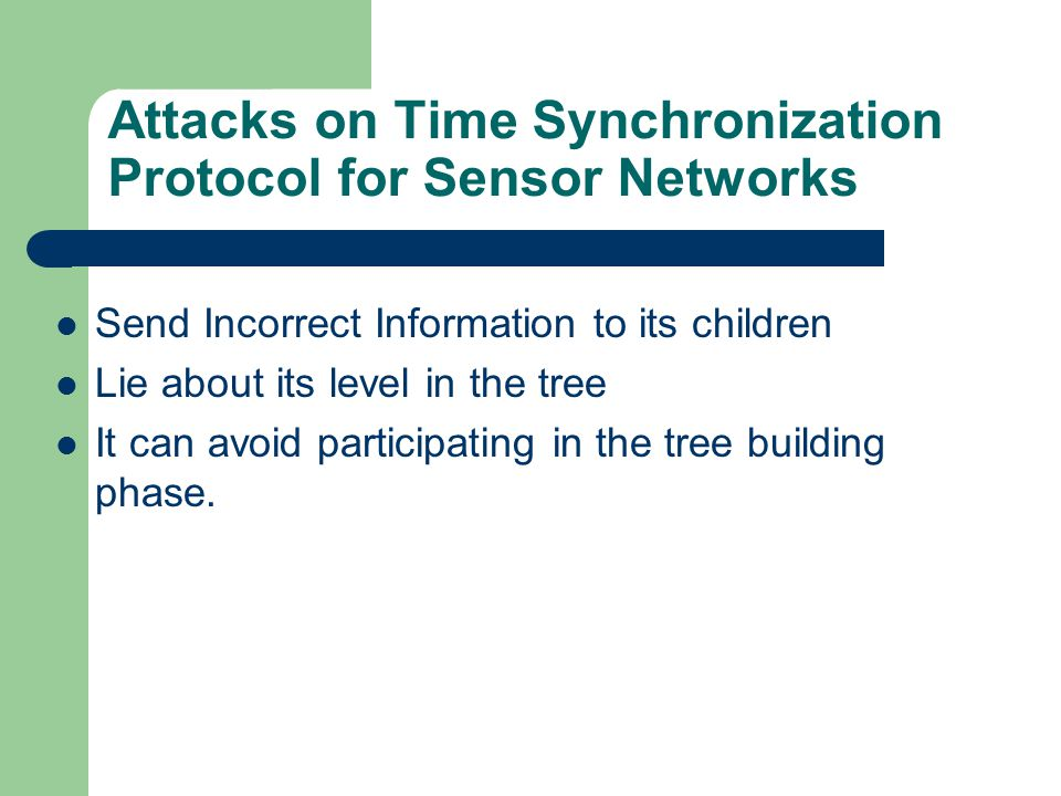 Attacks on Time Synchronization Protocol for Sensor Networks Send Incorrect Information to its children Lie about its level in the tree It can avoid p