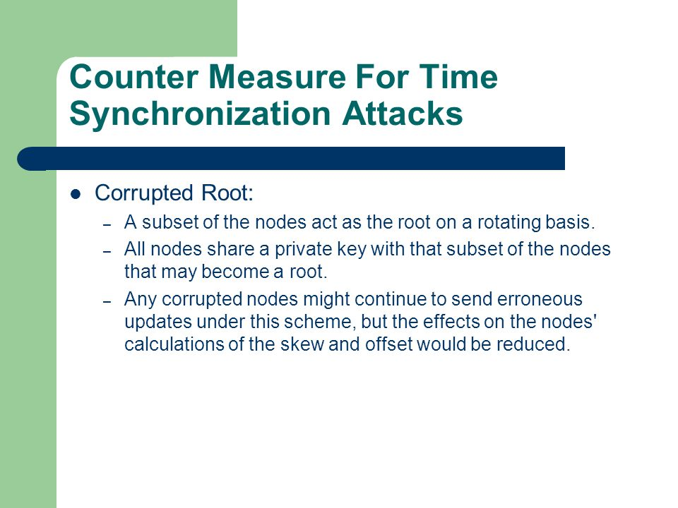 Counter Measure For Time Synchronization Attacks Corrupted Root: – A subset of the nodes act as the root on a rotating basis. – All nodes share a priv
