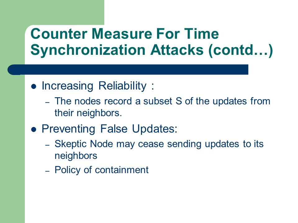 Counter Measure For Time Synchronization Attacks (contd…) Increasing Reliability : – The nodes record a subset S of the updates from their neighbors.