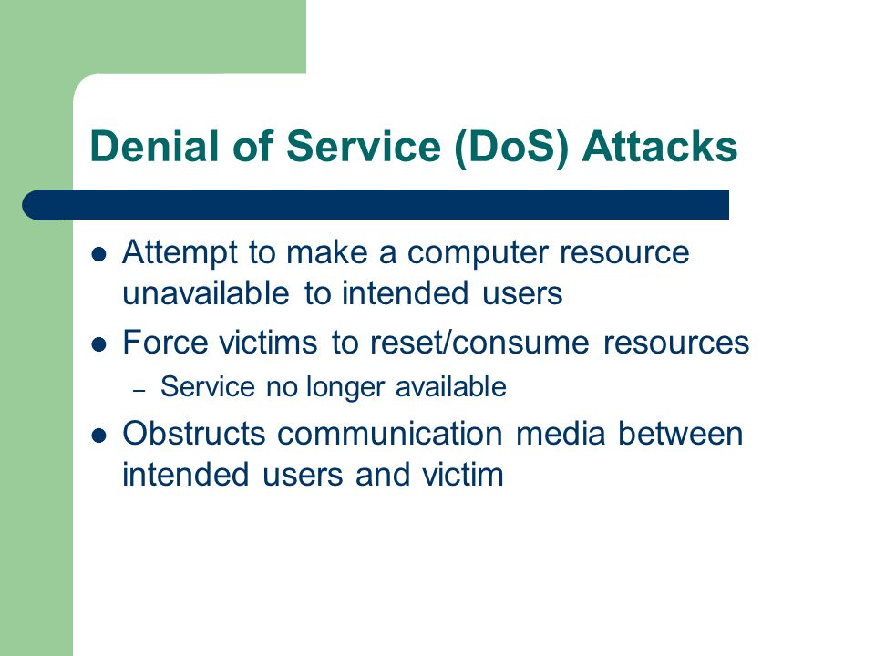 Denial of Service (DoS) Attacks Attempt to make a computer resource unavailable to intended users Force victims to reset/consume resources – Service n