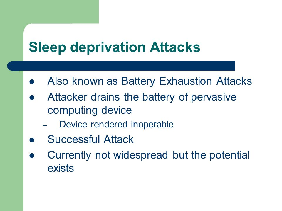 Sleep deprivation Attacks Also known as Battery Exhaustion Attacks Attacker drains the battery of pervasive computing device – Device rendered inopera