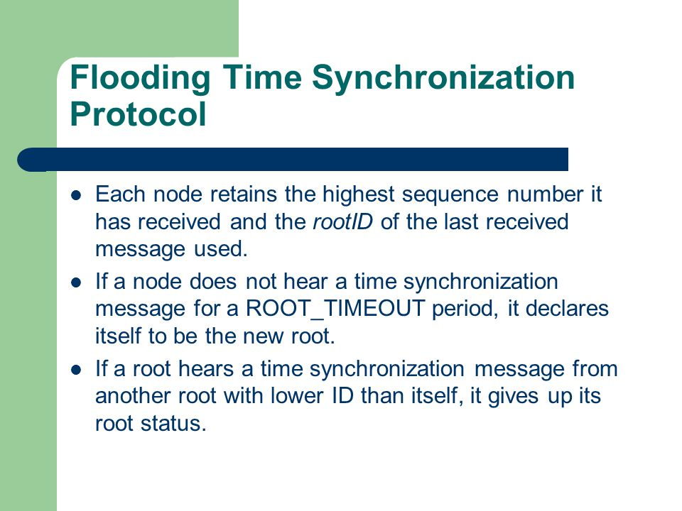 Flooding Time Synchronization Protocol Each node retains the highest sequence number it has received and the rootID of the last received message used.