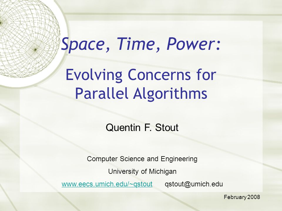 Space, Time, Power: Evolving Concerns for Parallel Algorithms Quentin F. Stout Computer Science and Engineering University of Michigan www.eecs.umich.
