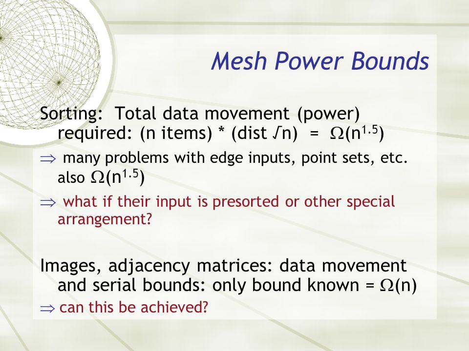 Mesh Power Bounds Sorting: Total data movement (power) required: (n items) * (dist n) = (n 1.5 ) many problems with edge inputs, point sets, etc. also