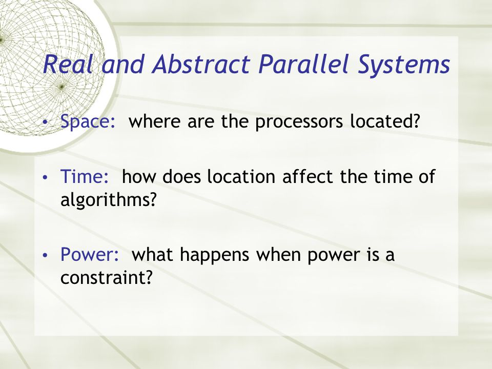 Real and Abstract Parallel Systems Space: where are the processors located? Time: how does location affect the time of algorithms? Power: what happens