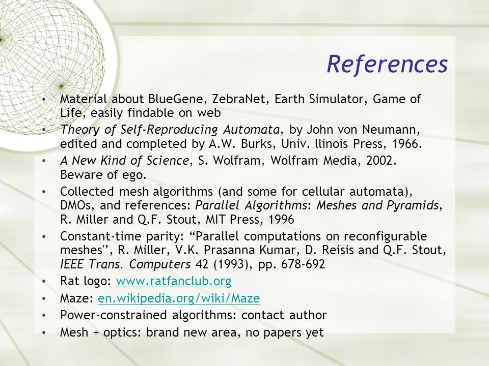 References Material about BlueGene, ZebraNet, Earth Simulator, Game of Life, easily findable on web Theory of Self-Reproducing Automata, by John von N