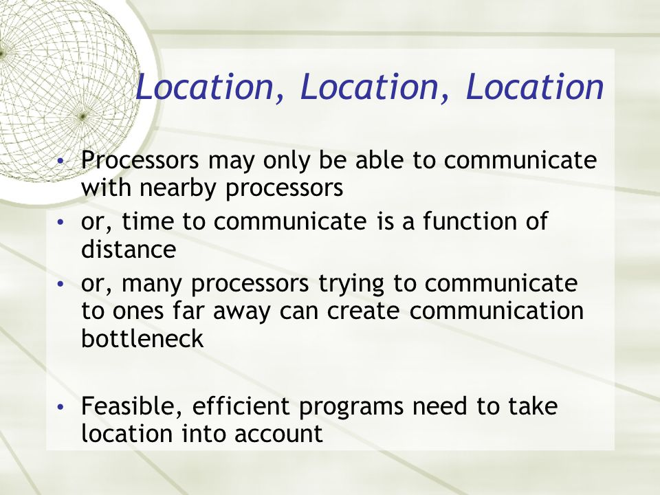 Location, Location, Location Processors may only be able to communicate with nearby processors or, time to communicate is a function of distance or, m