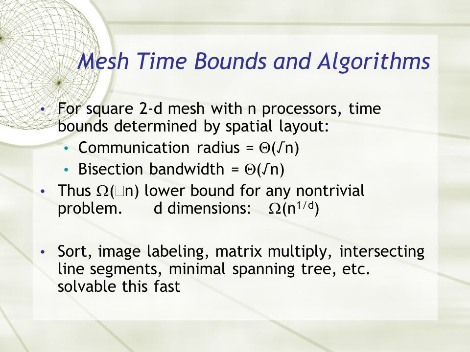 Mesh Time Bounds and Algorithms For square 2-d mesh with n processors, time bounds determined by spatial layout: Communication radius = (n) Bisection