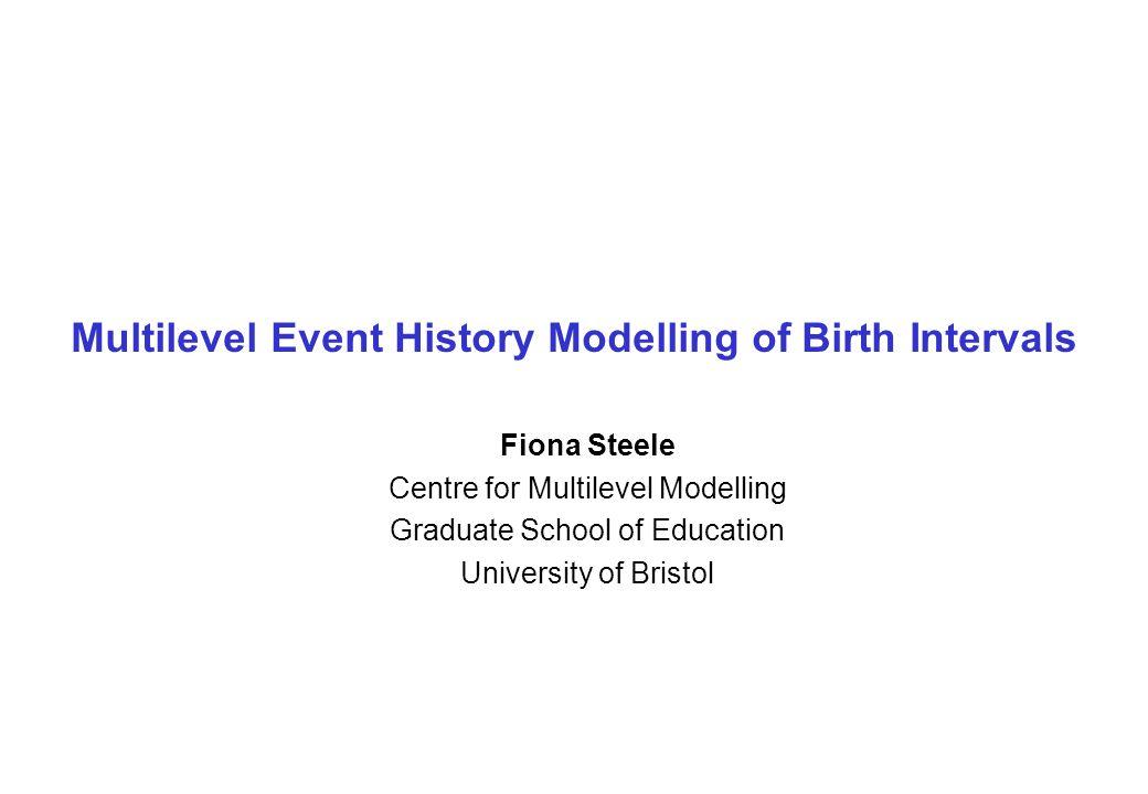Multilevel Event History Modelling of Birth Intervals Fiona Steele Centre for Multilevel Modelling Graduate School of Education University of Bristol