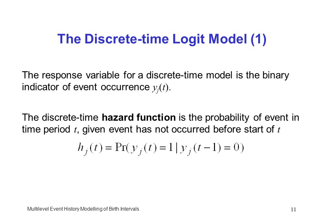 Multilevel Event History Modelling of Birth Intervals 11 The Discrete-time Logit Model (1) The response variable for a discrete-time model is the bina