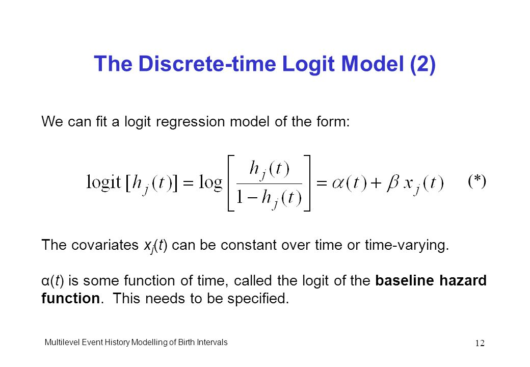 Multilevel Event History Modelling of Birth Intervals 12 The Discrete-time Logit Model (2) We can fit a logit regression model of the form: The covari