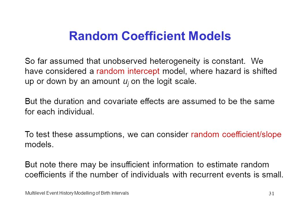 Multilevel Event History Modelling of Birth Intervals 31 Random Coefficient Models So far assumed that unobserved heterogeneity is constant. We have c
