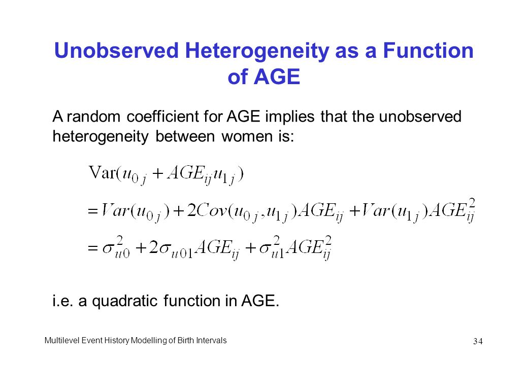 Multilevel Event History Modelling of Birth Intervals 34 Unobserved Heterogeneity as a Function of AGE A random coefficient for AGE implies that the u