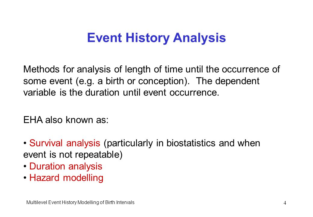 Multilevel Event History Modelling of Birth Intervals 4 Event History Analysis Methods for analysis of length of time until the occurrence of some eve