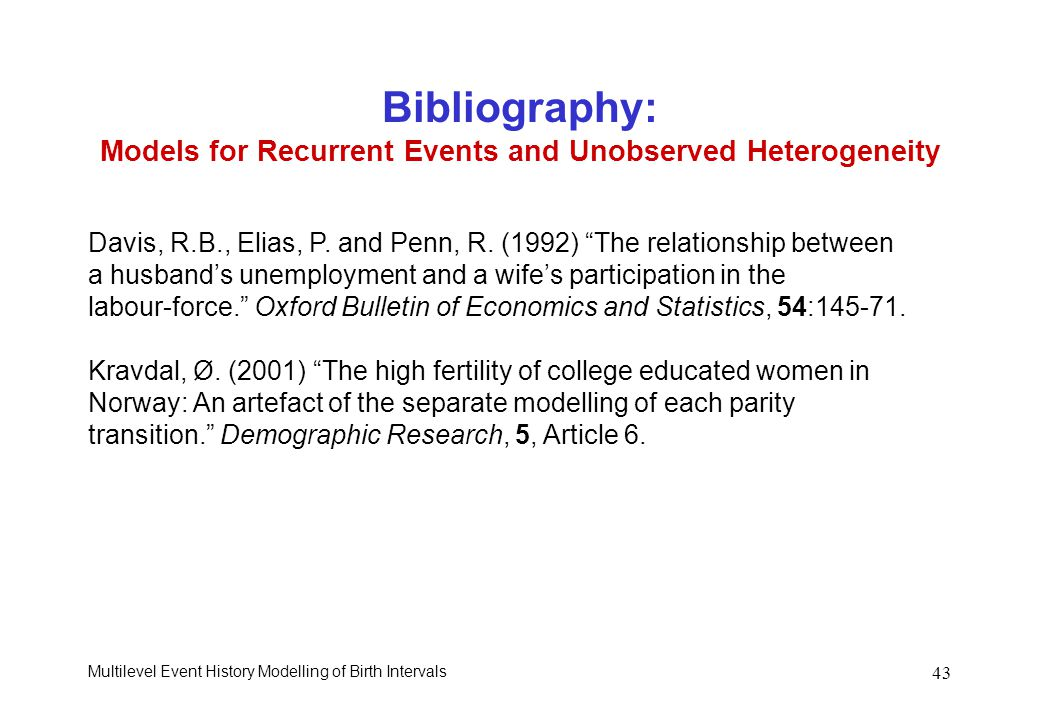 Multilevel Event History Modelling of Birth Intervals 43 Bibliography: Models for Recurrent Events and Unobserved Heterogeneity Davis, R.B., Elias, P.