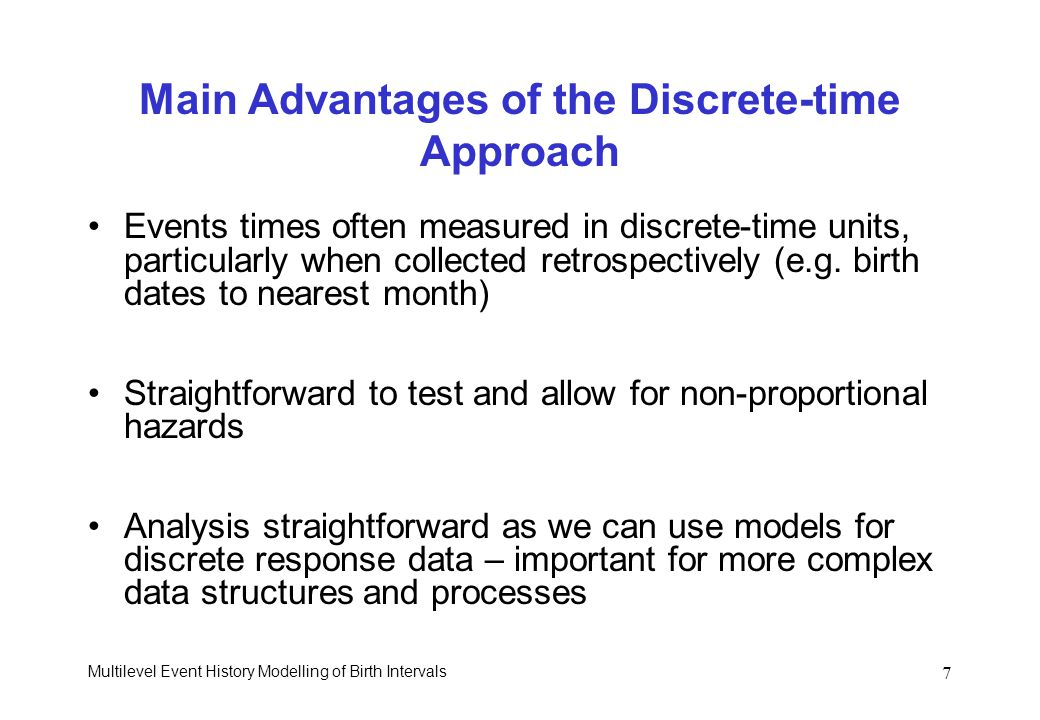 Multilevel Event History Modelling of Birth Intervals 7 Main Advantages of the Discrete-time Approach Events times often measured in discrete-time uni