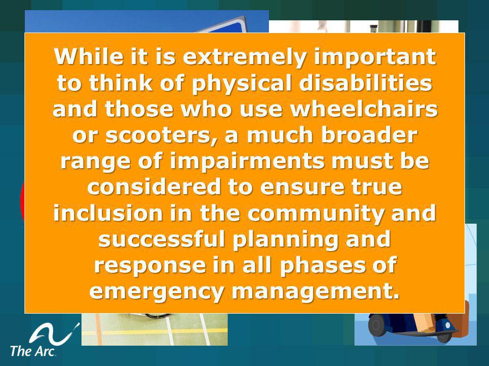 While it is extremely important to think of physical disabilities and those who use wheelchairs or scooters, a much broader range of impairments must be considered to ensure true inclusion in the community and successful planning and response in all phases of emergency management.