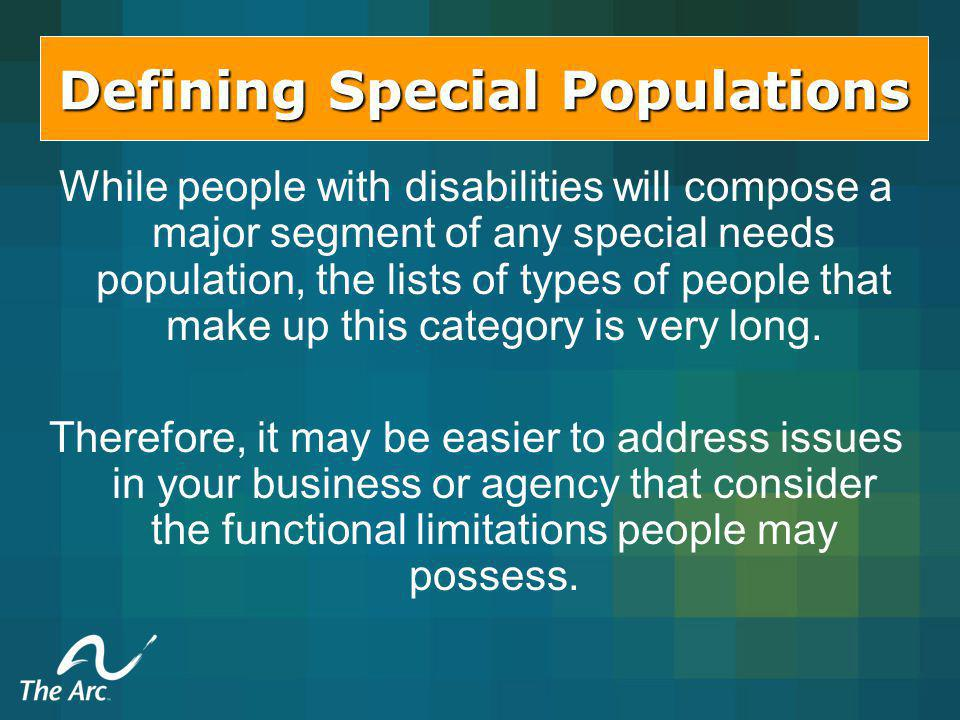 Defining Special Populations While people with disabilities will compose a major segment of any special needs population, the lists of types of people that make up this category is very long.