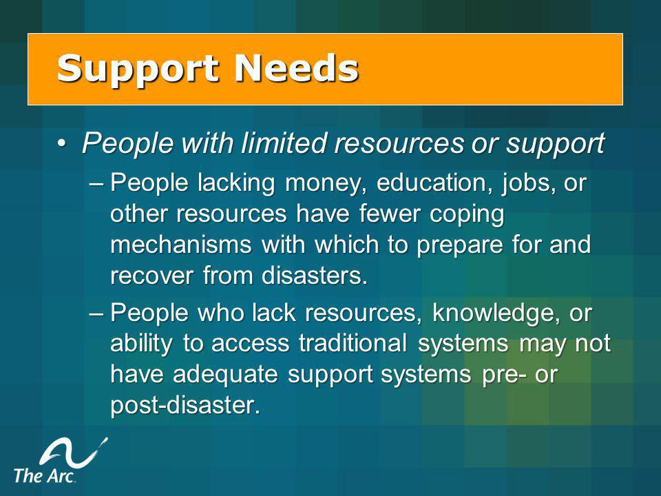 People with limited resources or supportPeople with limited resources or support –People lacking money, education, jobs, or other resources have fewer coping mechanisms with which to prepare for and recover from disasters.