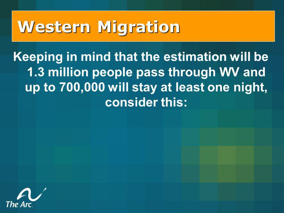 Western Migration Keeping in mind that the estimation will be 1.3 million people pass through WV and up to 700,000 will stay at least one night, consider this: