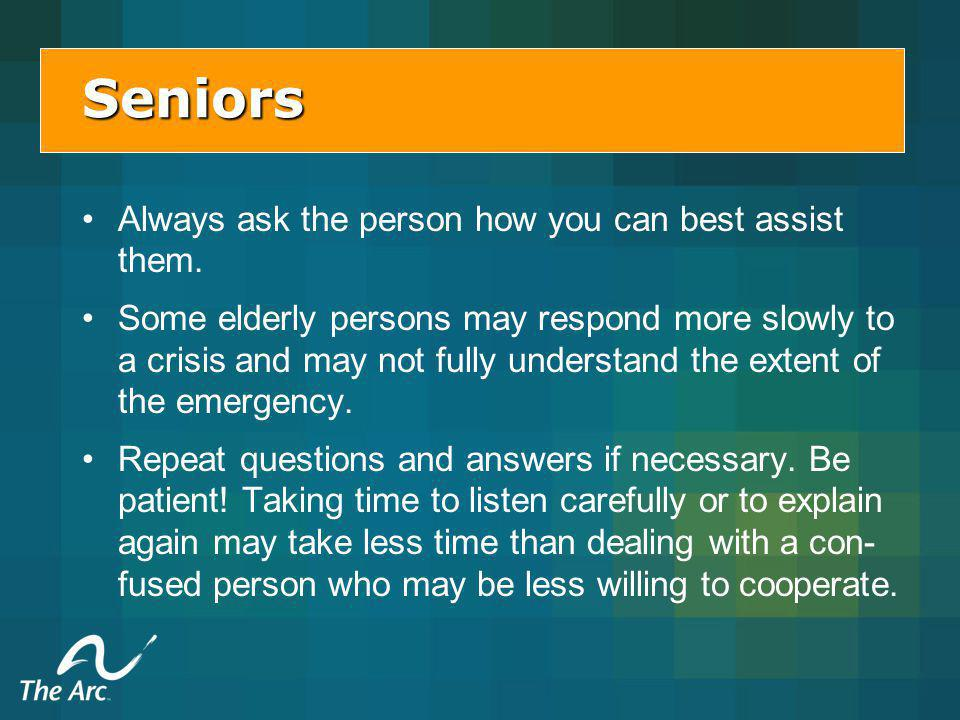 Seniors Always ask the person how you can best assist them.