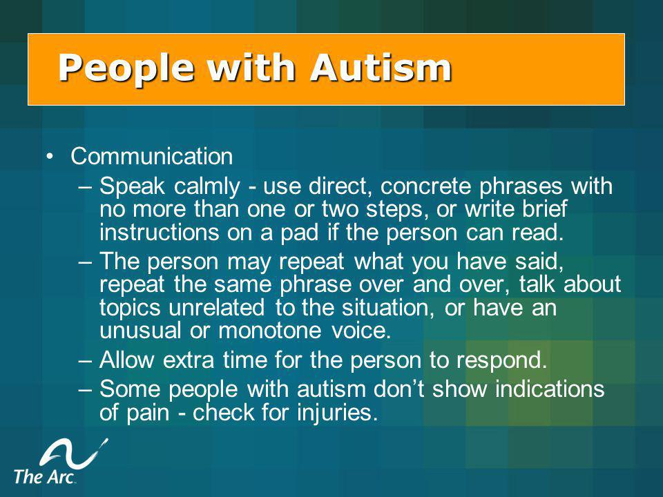 Peoplewith Autism People with Autism Communication – –Speak calmly - use direct, concrete phrases with no more than one or two steps, or write brief instructions on a pad if the person can read.