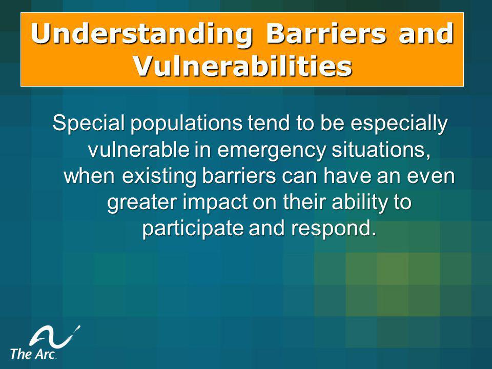 Understanding Barriers and Vulnerabilities Special populations tend to be especially vulnerable in emergency situations, when existing barriers can have an even greater impact on their ability to participate and respond.