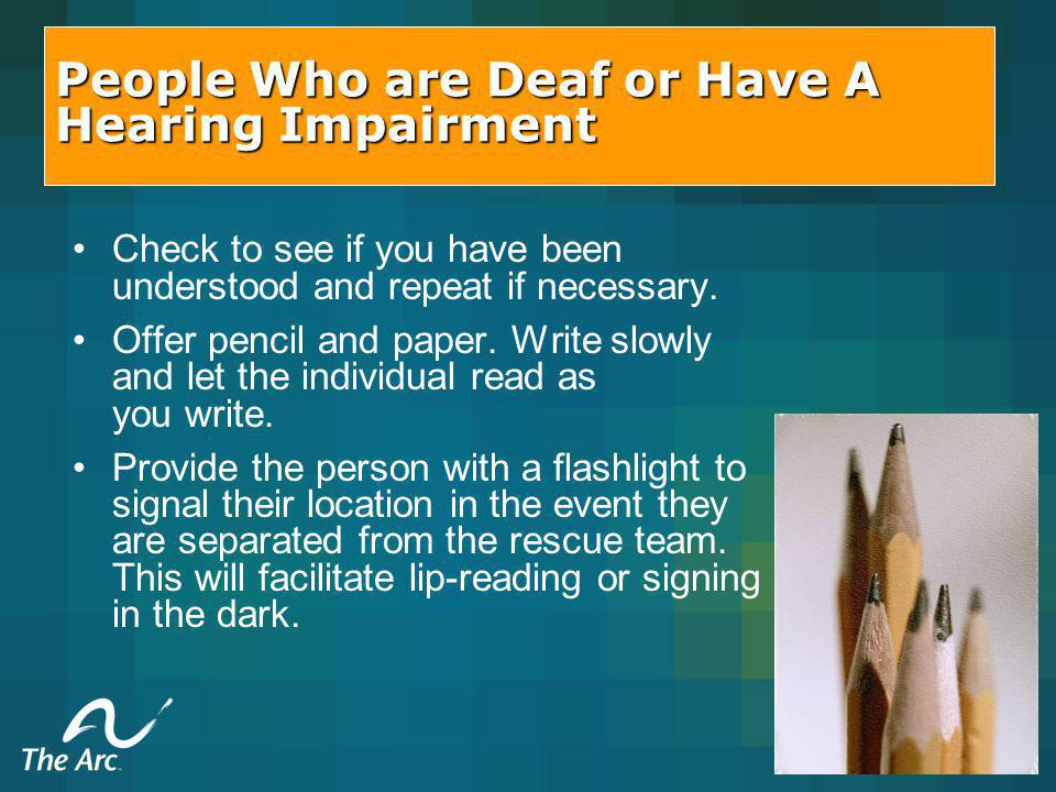 People Who are Deaf or Have A Hearing Impairment Check to see if you have been understood and repeat if necessary.