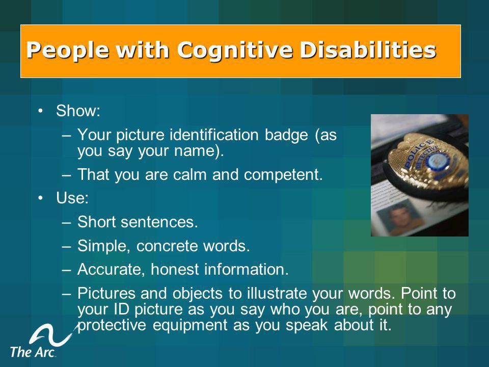 People with Cognitive Disabilities Show: – –Your picture identification badge (as you say your name).