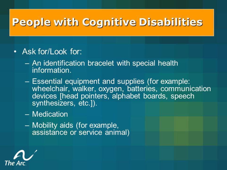 People with Cognitive Disabilities Ask for/Look for: – –An identification bracelet with special health information.
