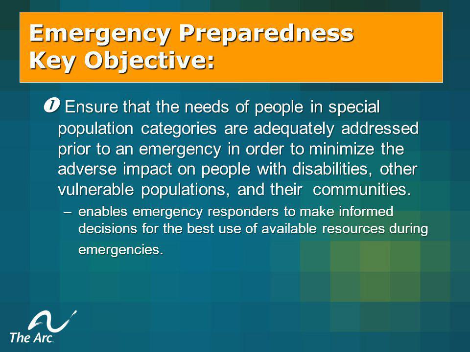 Emergency Preparedness Key Objective: Ensure that the needs of people in special population categories are adequately addressed prior to an emergency in order to minimize the adverse impact on people with disabilities, other vulnerable populations, and their communities.