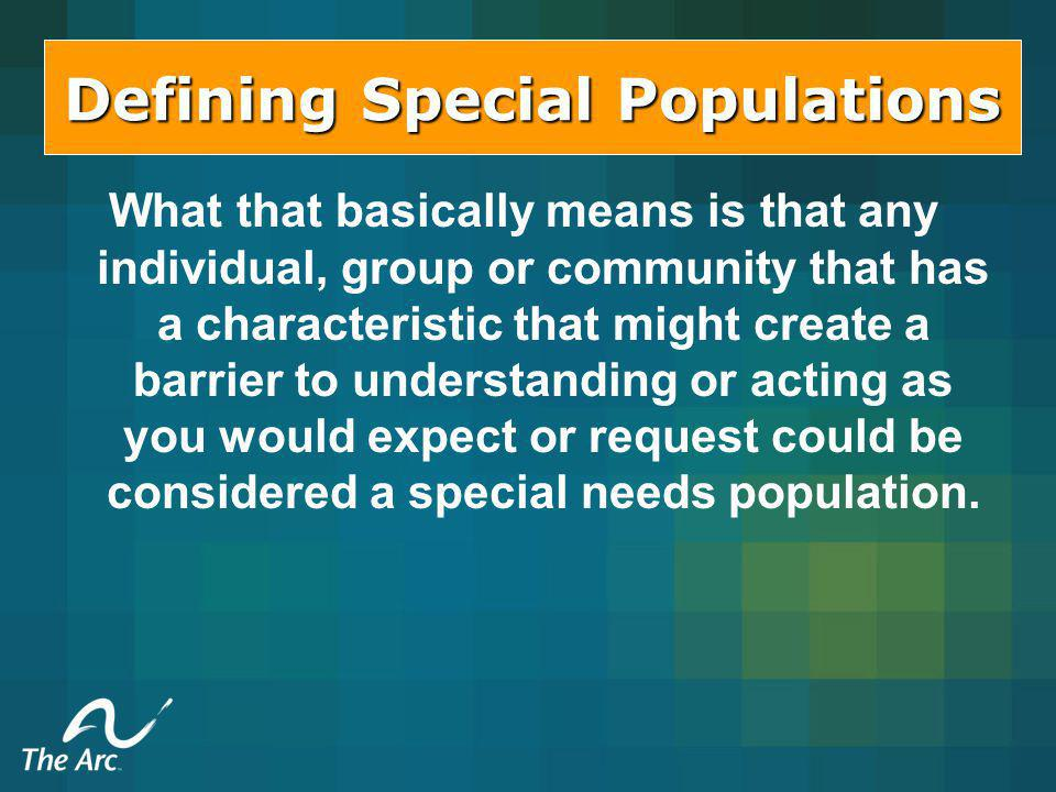 Defining Special Populations What that basically means is that any individual, group or community that has a characteristic that might create a barrier to understanding or acting as you would expect or request could be considered a special needs population.