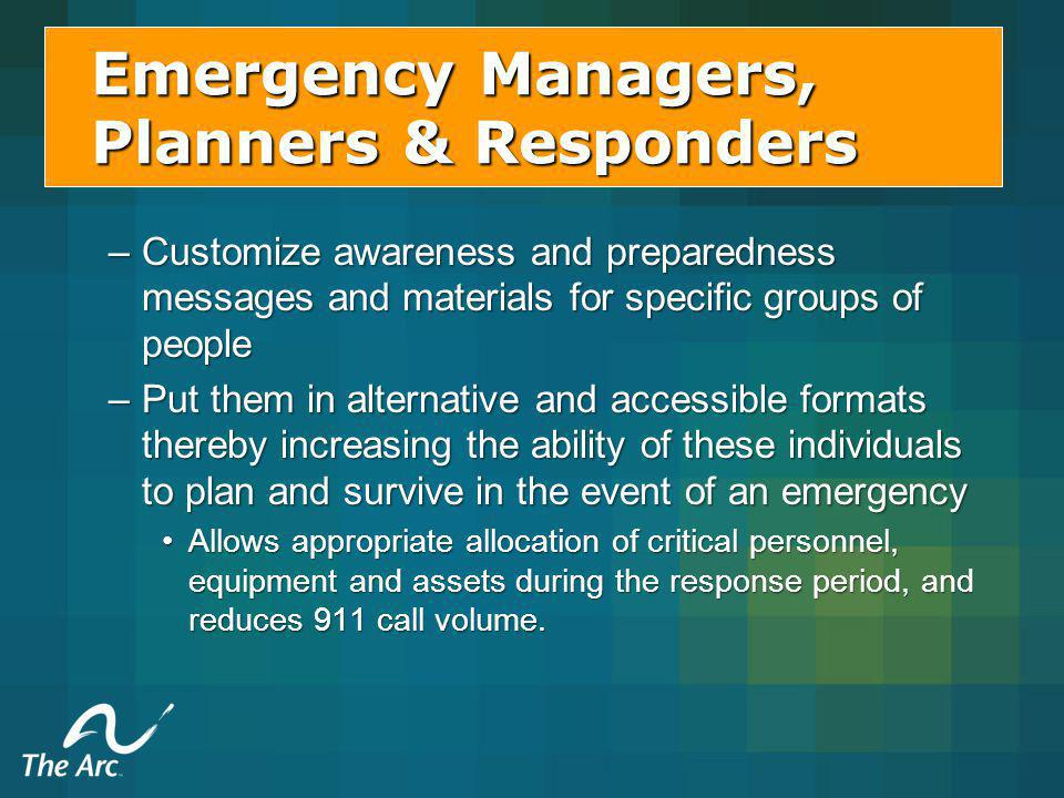 –Customize awareness and preparedness messages and materials for specific groups of people –Put them in alternative and accessible formats thereby increasing the ability of these individuals to plan and survive in the event of an emergency Allows appropriate allocation of critical personnel, equipment and assets during the response period, and reduces 911 call volume.Allows appropriate allocation of critical personnel, equipment and assets during the response period, and reduces 911 call volume.
