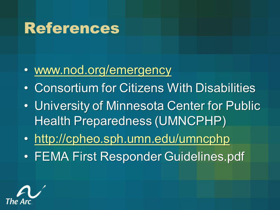 References www.nod.org/emergencywww.nod.org/emergencywww.nod.org/emergency Consortium for Citizens With DisabilitiesConsortium for Citizens With Disabilities University of Minnesota Center for Public Health Preparedness (UMNCPHP)University of Minnesota Center for Public Health Preparedness (UMNCPHP) http://cpheo.sph.umn.edu/umncphphttp://cpheo.sph.umn.edu/umncphphttp://cpheo.sph.umn.edu/umncphp FEMA First Responder Guidelines.pdfFEMA First Responder Guidelines.pdf
