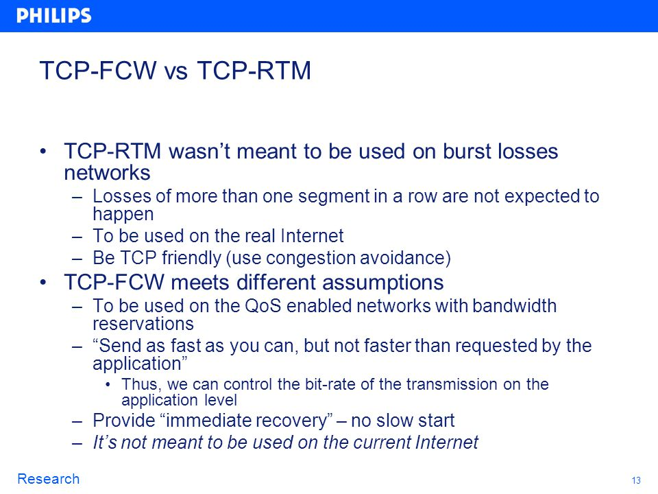 13 Research TCP-FCW vs TCP-RTM TCP-RTM wasnt meant to be used on burst losses networks –Losses of more than one segment in a row are not expected to h