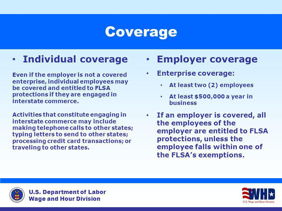 U.S. Department of Labor Wage and Hour Division Coverage Individual coverage Even if the employer is not a covered enterprise, individual employees ma