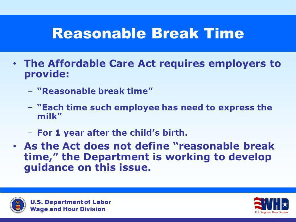 U.S. Department of Labor Wage and Hour Division Reasonable Break Time The Affordable Care Act requires employers to provide: –Reasonable break time –E