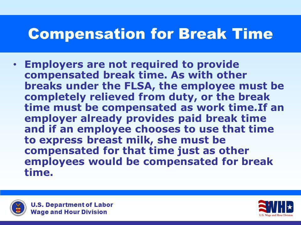 U.S. Department of Labor Wage and Hour Division Compensation for Break Time Employers are not required to provide compensated break time. As with othe