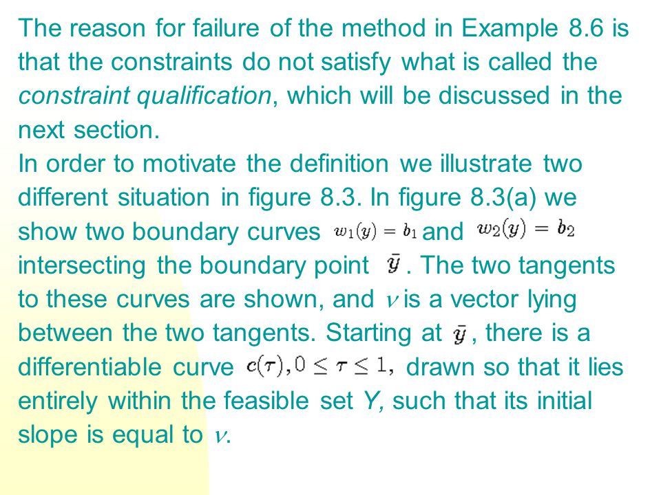 The reason for failure of the method in Example 8.6 is that the constraints do not satisfy what is called the constraint qualification, which will be