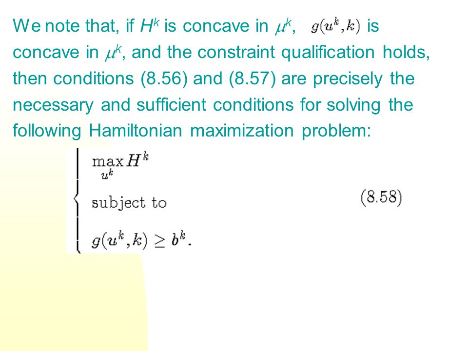 We note that, if H k is concave in k, is concave in k, and the constraint qualification holds, then conditions (8.56) and (8.57) are precisely the necessary and sufficient conditions for solving the following Hamiltonian maximization problem: