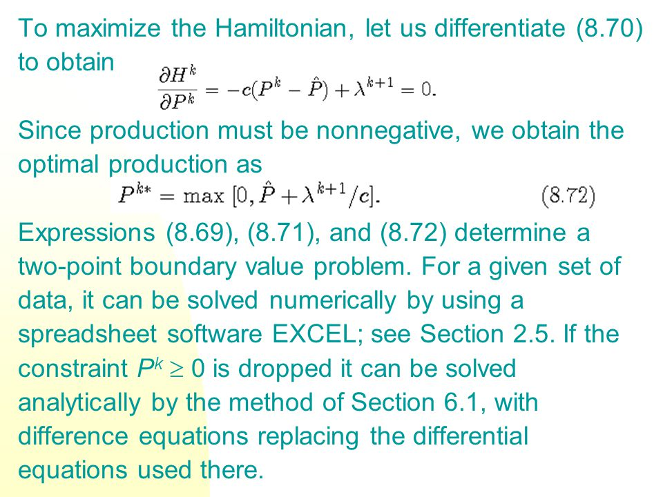 To maximize the Hamiltonian, let us differentiate (8.70) to obtain Since production must be nonnegative, we obtain the optimal production as Expressions (8.69), (8.71), and (8.72) determine a two-point boundary value problem.