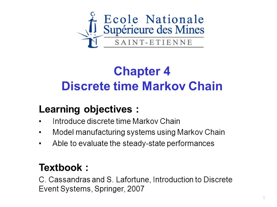 1 Chapter 4 Discrete time Markov Chain Learning objectives : Introduce discrete time Markov Chain Model manufacturing systems using Markov Chain Able to evaluate the steady-state performances Textbook : C.