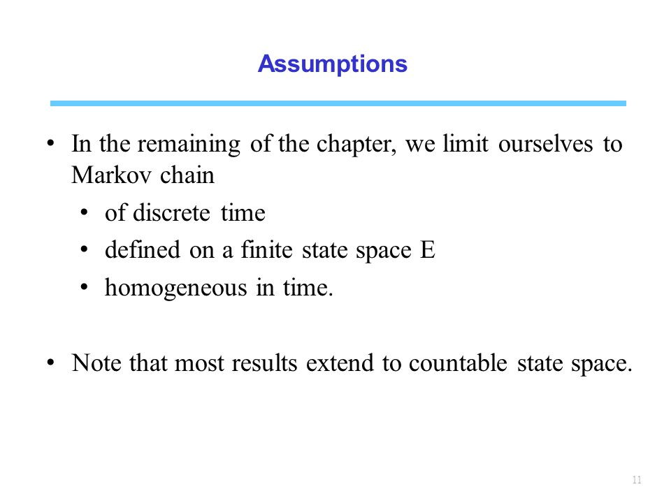 11 Assumptions In the remaining of the chapter, we limit ourselves to Markov chain of discrete time defined on a finite state space E homogeneous in time.