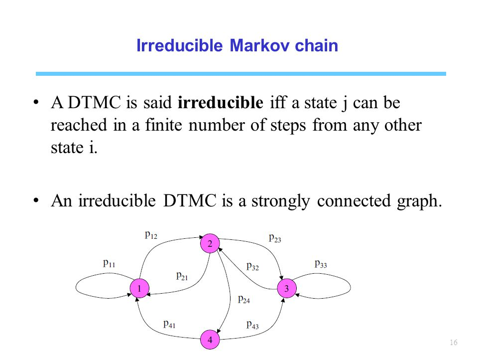 16 Irreducible Markov chain A DTMC is said irreducible iff a state j can be reached in a finite number of steps from any other state i.
