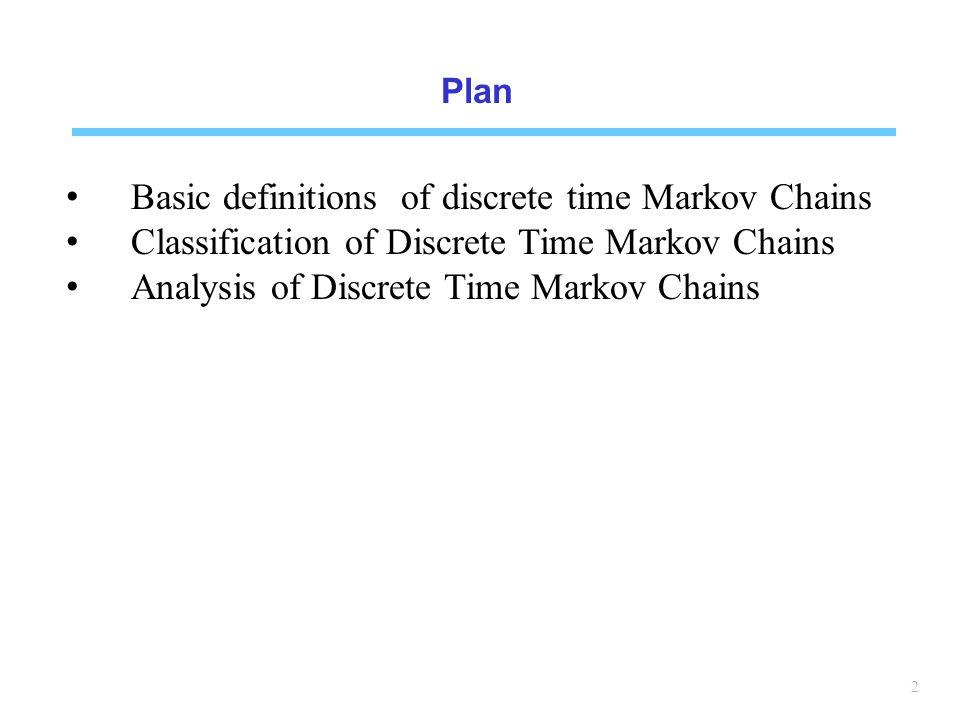 2 Plan Basic definitions of discrete time Markov Chains Classification of Discrete Time Markov Chains Analysis of Discrete Time Markov Chains