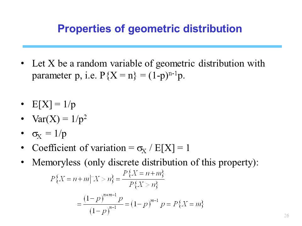 26 Properties of geometric distribution Let X be a random variable of geometric distribution with parameter p, i.e.